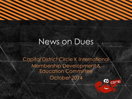 News on Dues Capital District Circle K International Membership Development & Education Committee October 2014.