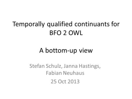 Temporally qualified continuants for BFO 2 OWL A bottom-up view Stefan Schulz, Janna Hastings, Fabian Neuhaus 25 Oct 2013.