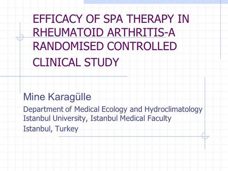 EFFICACY OF SPA THERAPY IN RHEUMATOID ARTHRITIS-A RANDOMISED CONTROLLED CLINICAL STUDY Mine Karagülle Department of Medical Ecology and Hydroclimatology.