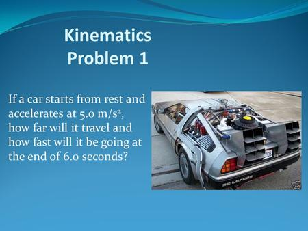 Kinematics Problem 1 If a car starts from rest and accelerates at 5.0 m/s2, how far will it travel and how fast will it be going at the end of 6.0 seconds?