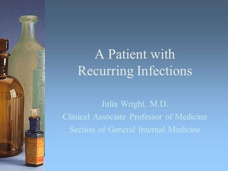 A Patient with Recurring Infections Julia Wright, M.D. Clinical Associate Professor of Medicine Section of General Internal Medicine.