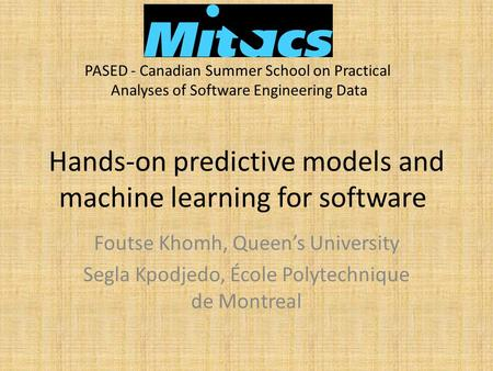 Hands-on predictive models and machine learning for software Foutse Khomh, Queen's University Segla Kpodjedo, École Polytechnique de Montreal PASED - Canadian.