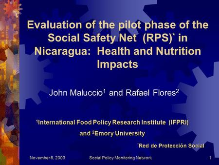 November 6, 2003Social Policy Monitoring Network1 Evaluation of the pilot phase of the Social Safety Net (RPS) * in Nicaragua: Health and Nutrition Impacts.