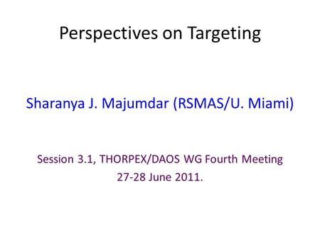 Perspectives on Targeting Sharanya J. Majumdar (RSMAS/U. Miami) Session 3.1, THORPEX/DAOS WG Fourth Meeting 27-28 June 2011.