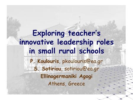 Exploring teacher's innovative leadership roles in small rural schools P. Koulouris, S. Sotiriou, Ellinogermaniki Agogi.