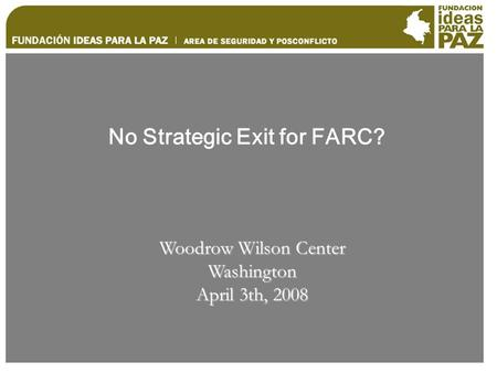 No Strategic Exit for FARC? Woodrow Wilson Center Washington April 3th, 2008.