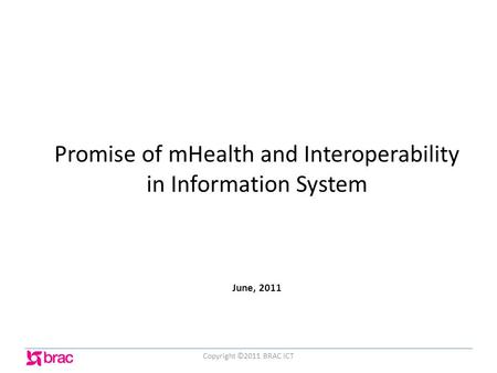 Promise of mHealth and Interoperability in Information System June, 2011 Copyright ©2011 BRAC ICT.