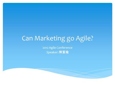 Can Marketing go Agile? 2012 Agile Conference Speaker: 陳重瑜.