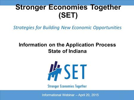 Stronger Economies Together (SET) Strategies for Building New Economic Opportunities Information on the Application Process State of Indiana 1 Informational.