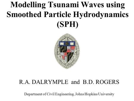 Modelling Tsunami Waves using Smoothed Particle Hydrodynamics (SPH) R.A. DALRYMPLE and B.D. ROGERS Department of Civil Engineering, Johns Hopkins University.
