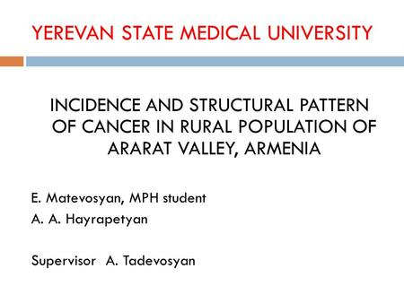 YEREVAN STATE MEDICAL UNIVERSITY INCIDENCE AND STRUCTURAL PATTERN OF CANCER IN RURAL POPULATION OF ARARAT VALLEY, ARMENIA E. Matevosyan, MPH student A.