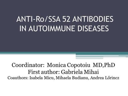 ANTI-Ro/SSA 52 ANTIBODIES IN AUTOIMMUNE DISEASES Coordinator: Monica Copotoiu MD,PhD First author: Gabriela Mihai Coauthors: Isabela Micu, Mihaela Budianu,