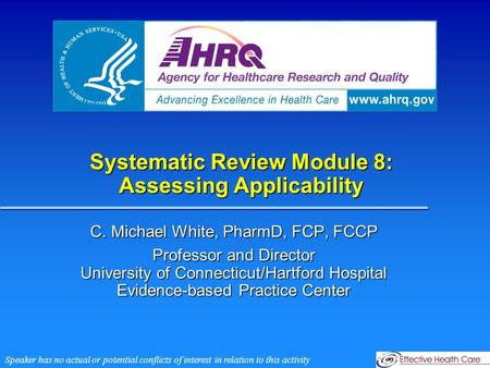 Systematic Review Module 8: Assessing Applicability C. Michael White, PharmD, FCP, FCCP Professor and Director University of Connecticut/Hartford Hospital.