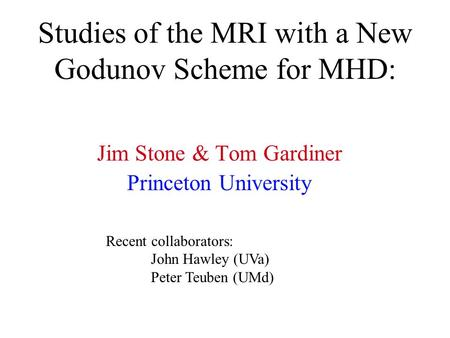 Studies of the MRI with a New Godunov Scheme for MHD: Jim Stone & Tom Gardiner Princeton University Recent collaborators: John Hawley (UVa) Peter Teuben.