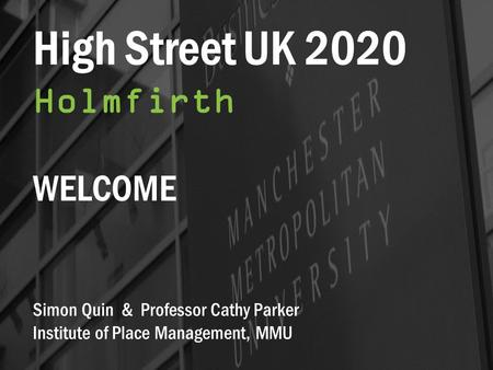 High Street UK 2020 Holmfirth WELCOME Simon Quin & Professor Cathy Parker Institute of Place Management, MMU.