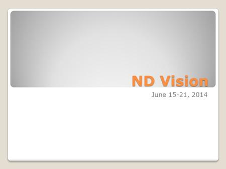 ND Vision June 15-21, 2014. What is ND Vision? Summer conference for high school students. It has both conference and retreat elements.