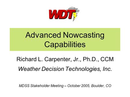 Advanced Nowcasting Capabilities Richard L. Carpenter, Jr., Ph.D., CCM Weather Decision Technologies, Inc. MDSS Stakeholder Meeting – October 2005, Boulder,
