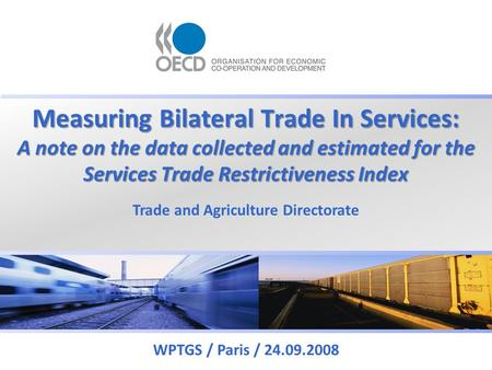 Measuring Bilateral Trade In Services: A note on the data collected and estimated for the Services Trade Restrictiveness Index WPTGS / Paris / 24.09.2008.