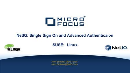 INTERNAL COMPANY CONFIDENTIAL John Einhaus, Micro Focus NetIQ: Single Sign On and Advanced Authenticaion SUSE: Linux.