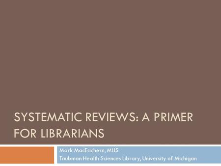 SYSTEMATIC <strong>REVIEWS</strong>: A PRIMER FOR LIBRARIANS Mark MacEachern, MLIS Taubman Health Sciences Library, University <strong>of</strong> Michigan.