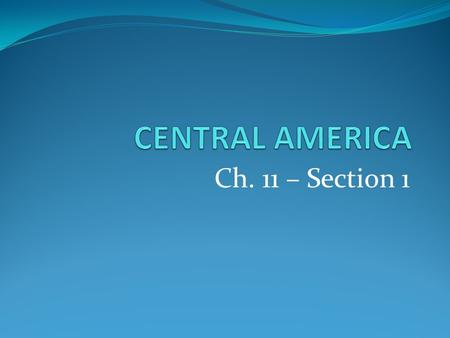 CENTRAL AMERICA Ch. 11 – Section 1.
