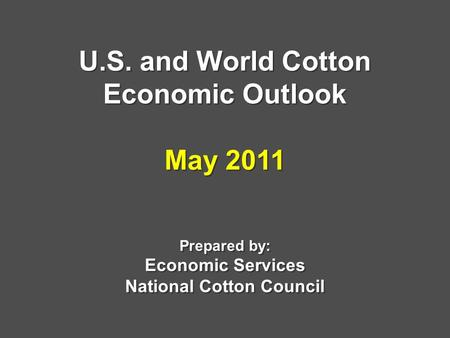 U.S. and World Cotton Economic Outlook May 2011 Prepared by: Economic Services National Cotton Council.