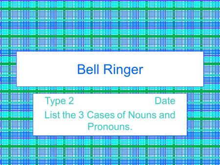 Bell Ringer Type 2Date List the 3 Cases of Nouns and Pronouns.