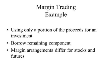 Using only a portion of the proceeds for an investment Borrow remaining component Margin arrangements differ for stocks and futures Margin Trading Example.
