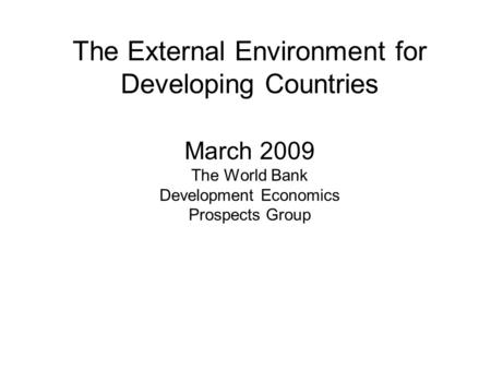 The External Environment for Developing Countries March 2009 The World Bank Development Economics Prospects Group.