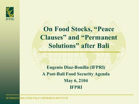 "INTERNATIONAL FOOD POLICY RESEARCH INSTITUTE IFPRI On Food Stocks, ""Peace Clauses"" and ""Permanent Solutions"" after Bali Eugenio Diaz-Bonilla (IFPRI) A."