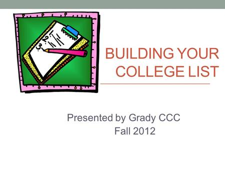 BUILDING YOUR COLLEGE LIST Presented by Grady CCC Fall 2012.