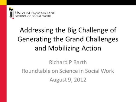 Addressing the Big Challenge of Generating the Grand Challenges and Mobilizing Action Richard P Barth Roundtable on Science in Social Work August 9, 2012.