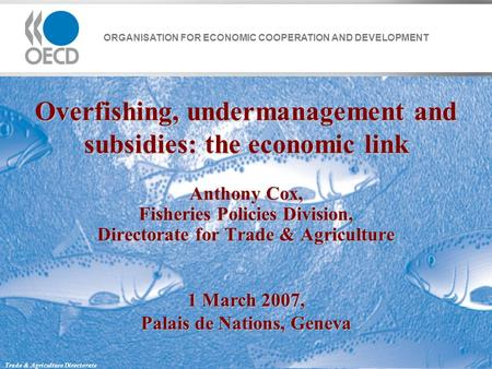 ORGANISATION FOR ECONOMIC COOPERATION AND DEVELOPMENT Trade & Agriculture Directorate Overfishing, undermanagement and subsidies: the economic link Anthony.