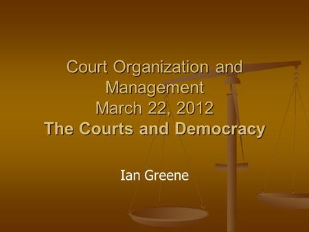 Court Organization and Management March 22, 2012 The Courts and Democracy Ian Greene.