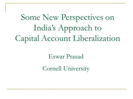 Some New Perspectives on India's Approach to Capital Account Liberalization Eswar Prasad Cornell University.