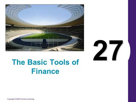 Copyright © 2006 Thomson Learning 27 The Basic Tools of Finance.