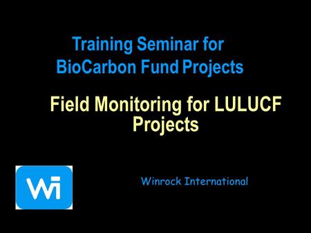 Field Monitoring for LULUCF Projects Winrock International Training Seminar for BioCarbon Fund Projects.