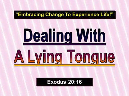 """Embracing Change To Experience Life!"" Exodus 20:16."