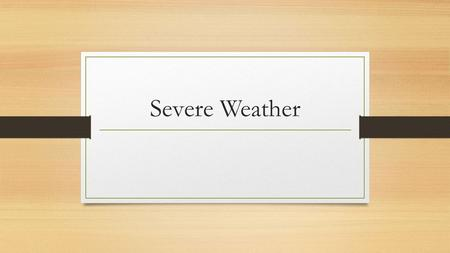 Severe Weather What is Severe Weather? Severe weather is any kind of weather that causes property damage or even death What are some examples of severe.