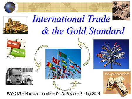 International Trade ECO 285 – Macroeconomics – Dr. D. Foster – Spring 2014 & the Gold Standard.