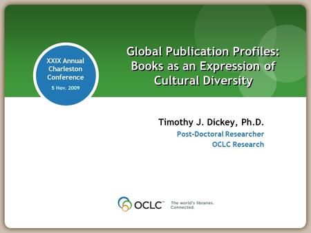 XXIX Annual Charleston Conference 5 Nov. 2009 Timothy J. Dickey, Ph.D. Post-Doctoral Researcher OCLC Research Global Publication Profiles: Books as an.