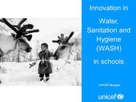 Innovation in Water, Sanitation and Hygiene (WASH) in schools UNICEF Mongolia.
