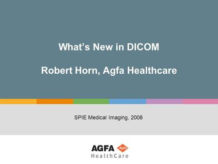 What's New in DICOM Robert Horn, Agfa Healthcare SPIE Medical Imaging, 2008.