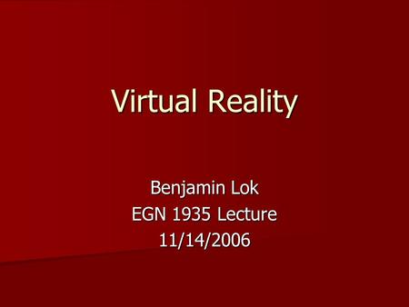 Virtual Reality Benjamin Lok EGN 1935 Lecture 11/14/2006.