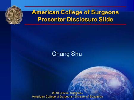 American College of Surgeons Presenter Disclosure Slide Chang Shu 2010 Clinical Congress American College of Surgeons ♦ Division of Education.