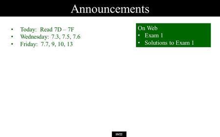 Announcements 10/22 Today: Read 7D – 7F Wednesday: 7.3, 7.5, 7.6 Friday: 7.7, 9, 10, 13 On Web Exam 1 Solutions to Exam 1.