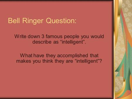 "Bell Ringer Question: Write down 3 famous people you would describe as ""intelligent"". What have they accomplished that makes you think they are ""intelligent""?"