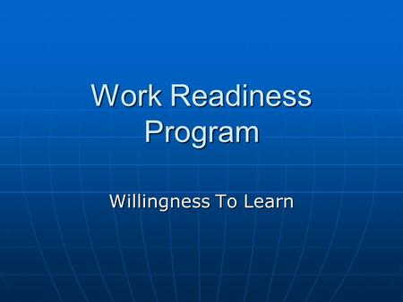 Work Readiness Program Willingness To Learn. Objectives Describe why an employer values an employee who expresses a willingness to learn. Describe why.