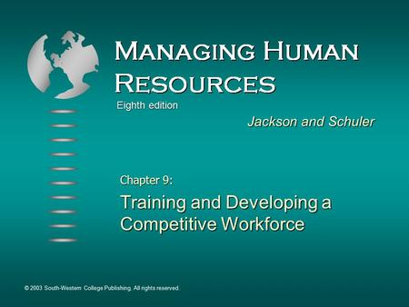 Chapter 9: Training and Developing a Competitive Workforce Jackson and Schuler © 2003 South-Western College Publishing. All rights reserved. Eighth edition.