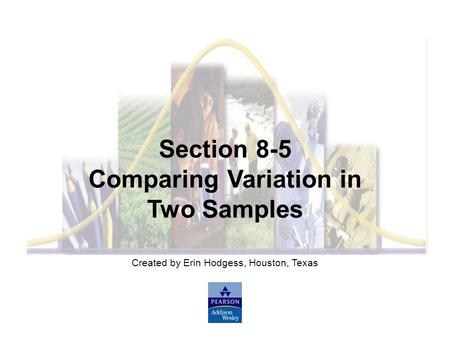 Created by Erin Hodgess, Houston, Texas Section 8-5 Comparing Variation in Two Samples.